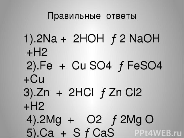 Правильные ответы 1).2Na + 2HOH →2 NaOH +H2 2).Fe + Cu SO4 →FeSO4 +Cu 3).Zn + 2HCl →Zn Cl2 +H2 4).2Mg + O2 →2Mg O 5).Ca + S →CaS 6). 2Al + 3 Cl2 →2AlCl3