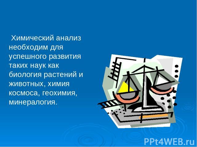 Химический анализ необходим для успешного развития таких наук как биология растений и животных, химия космоса, геохимия, минералогия.