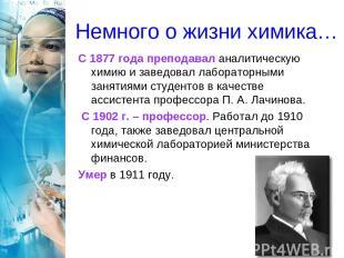 Немного о жизни химика… С 1877 года преподавал аналитическую химию и заведовал л
