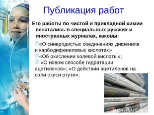 Публикация работ Его работы по чистой и прикладной химии печатались в специальны