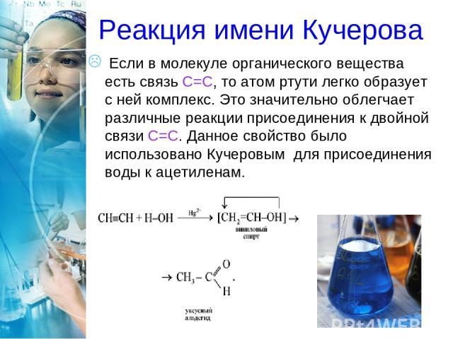 Реакция имени Кучерова Если в молекуле органического вещества есть связь С=С, то атом ртути легко образует с ней комплекс. Это значительно облегчает различные реакции присоединения к двойной связи C=С. Данное свойство было использовано Кучеровым для…