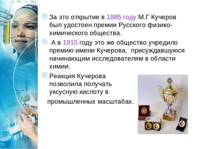 За это открытие в 1885 году М.Г Кучеров был удостоен премии Русского физико-химического общества. А в 1915 году это же общество учредило премию имени Кучерова, присуждавшуюся начинающим исследователям в области химии. Реакция Кучерова позволила полу…