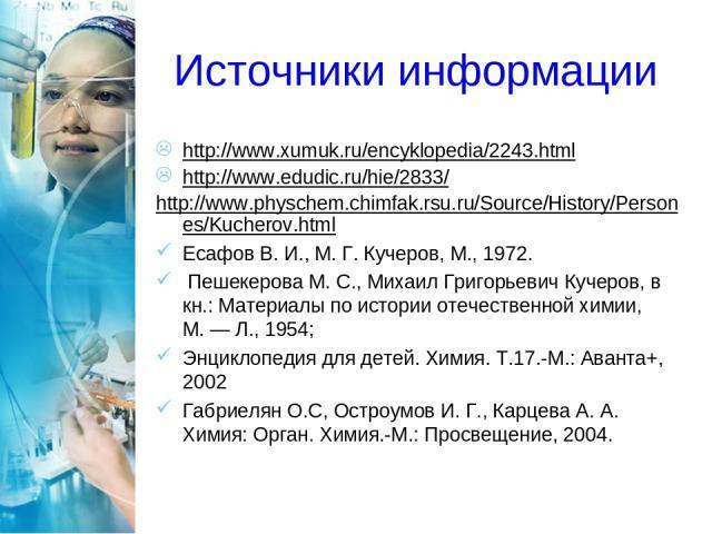 Источники информации http://www.xumuk.ru/encyklopedia/2243.html http://www.edudic.ru/hie/2833/ http://www.physchem.chimfak.rsu.ru/Source/History/Persones/Kucherov.html Есафов В. И., М.Г.Кучеров, М., 1972. Пешекерова М. С., Михаил Григорьевич Кучер…