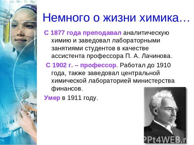 Немного о жизни химика… С 1877 года преподавал аналитическую химию и заведовал лабораторными занятиями студентов в качестве ассистента профессора П. А. Лачинова. С 1902г. – профессор. Работал до 1910 года, также заведовал центральной химической лаб…