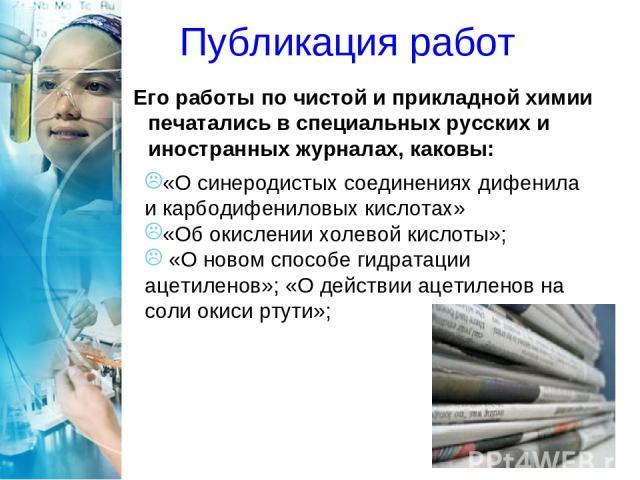 Публикация работ Его работы по чистой и прикладной химии печатались в специальных русских и иностранных журналах, каковы: «О синеродистых соединениях дифенила и карбодифениловых кислотах» «Об окислении холевой кислоты»; «О новом способе гидратации а…