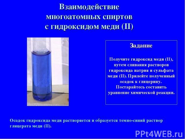 Задание Получите гидроксид меди (II), путем сливания растворов гидроксида натрия и сульфата меди (II). Прилейте полученный осадок к глицерину. Постарайтесь составить уравнение химической реакции. Взаимодействие многоатомных спиртов с гидроксидом мед…