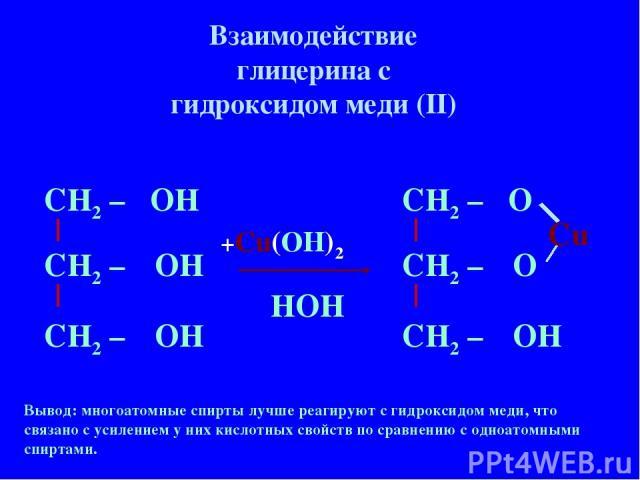 Взаимодействие глицерина с гидроксидом меди (II) Вывод: многоатомные спирты лучше реагируют с гидроксидом меди, что связано с усилением у них кислотных свойств по сравнению с одноатомными спиртами. СН2 – СН2 – СН2 – О О ОН +Cu(OH)2 НOH Cu