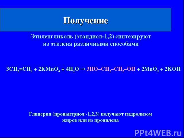 Получение 3CH2=CH2 + 2KMnO4 + 4H2O 3HO–CH2–CH2–OH + 2MnO2 + 2KOH Этиленгликоль (этандиол-1,2) синтезируют из этилена различными способами Глицерин (пропантриол -1,2,3) получают гидролизом жиров или из пропилена