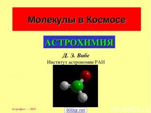 Астрофест — 2005 Молекулы в Космосе Д. З. Вибе Институт астрономии РАН АСТРОХИМИ