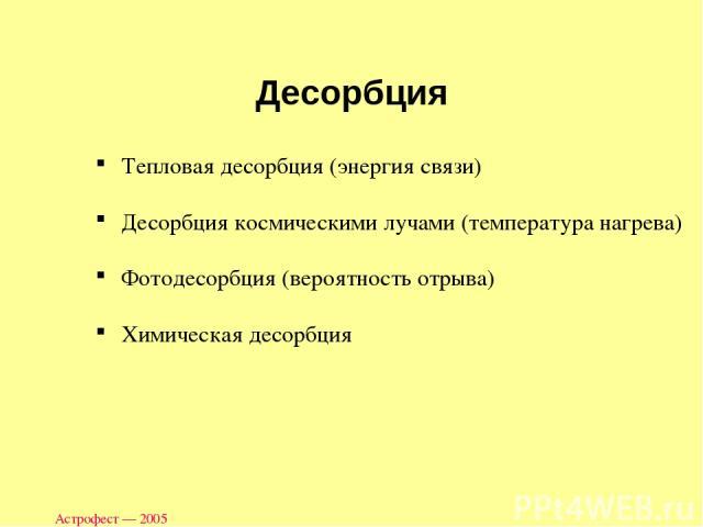 Астрофест — 2005 Десорбция Тепловая десорбция (энергия связи) Десорбция космическими лучами (температура нагрева) Фотодесорбция (вероятность отрыва) Химическая десорбция Астрофест — 2005