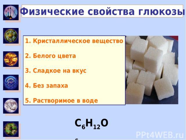 C6H12O6 Физические свойства глюкозы 1. …… 2. …… 3. …… 4. …… 5. …… 1. Кристаллическое вещество 2. Белого цвета 3. Сладкое на вкус 4. Без запаха 5. Растворимое в воде