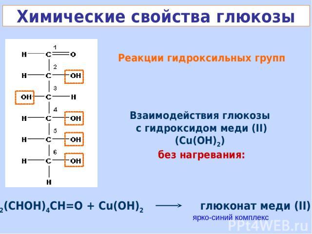 Реакции гидроксильных групп Взаимодействия глюкозы с гидроксидом меди (II) (Cu(OH)2) без нагревания: ярко-синий комплекс Химические свойства глюкозы HOCH2(CHOH)4CH=O + Cu(OH)2 глюконат меди (II) + H2O