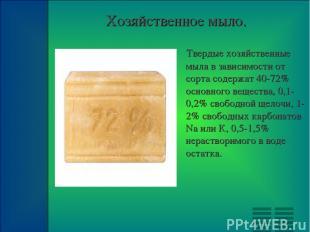 Хозяйственное мыло. Твердые хозяйственные мыла в зависимости от сорта содержат 4