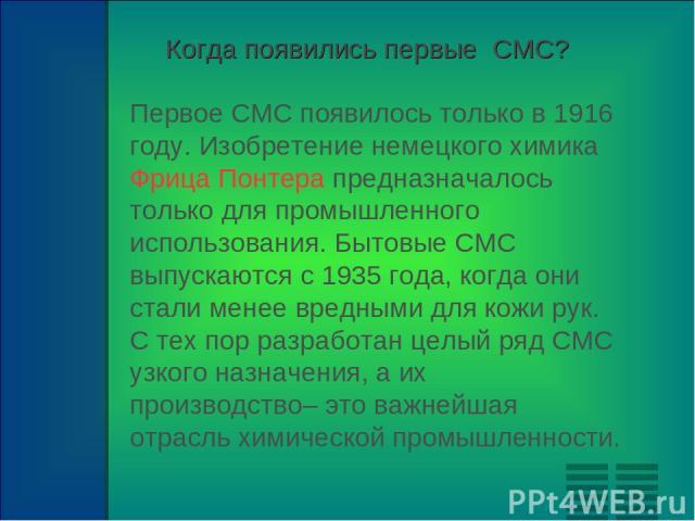 Первое СМС появилось только в 1916 году. Изобретение немецкого химика Фрица Понтера предназначалось только для промышленного использования. Бытовые СМС выпускаются с 1935 года, когда они стали менее вредными для кожи рук. С тех пор разработан целый …