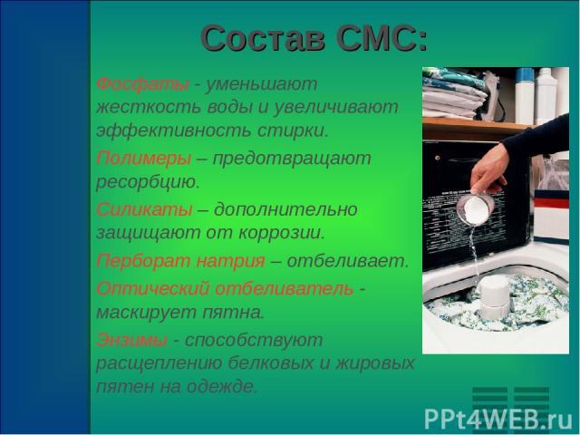 Состав СМС: Фосфаты - уменьшают жесткость воды и увеличивают эффективность стирки. Полимеры – предотвращают ресорбцию. Силикаты – дополнительно защищают от коррозии. Перборат натрия – отбеливает. Оптический отбеливатель - маскирует пятна. Энзимы - с…