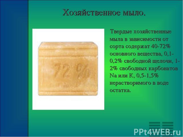 Хозяйственное мыло. Твердые хозяйственные мыла в зависимости от сорта содержат 40-72% основного вещества, 0,1-0,2% свободной щелочи, 1-2% свободных карбонатов Na или К, 0,5-1,5% нерастворимого в воде остатка.