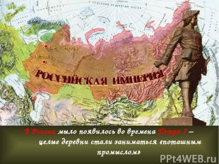 В России мыло появилось во времена Петра I – целые деревни стали заниматься «пот