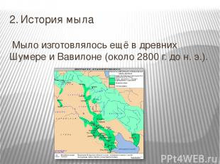 2. История мыла Мыло изготовлялось ещё в древних Шумере и Вавилоне (около 2800 г