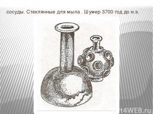 сосуды. Стеклянные для мыла . Шумер 3700 год до н.э.