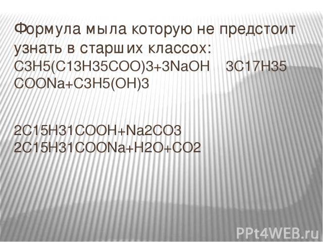 Формула мыла которую не предстоит узнать в старших классох: С3Н5(С13Н35СОО)3+3NaOH 3C17H35 COONa+C3H5(OH)3 2С15Н31СООН+Na2СО3 2С15Н31СООNa+Н2О+СО2