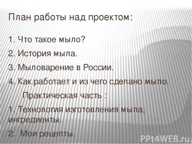 План работы над проектом: 1. Что такое мыло? 2. История мыла. 3. Мыловарение в России. 4. Как работает и из чего сделано мыло. Практическая часть : 1. Технология изготовления мыла, ингредиенты. 2. Мои рецепты. 3. Литература или источник: