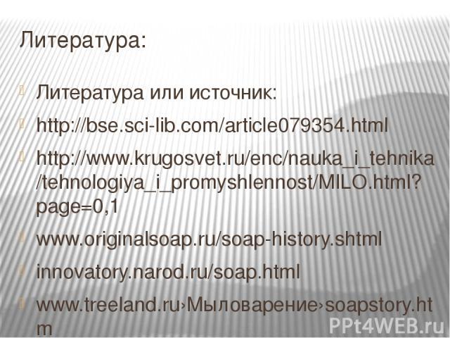 Литература: Литература или источник: http://bse.sci-lib.com/article079354.html http://www.krugosvet.ru/enc/nauka_i_tehnika/tehnologiya_i_promyshlennost/MILO.html?page=0,1 www.originalsoap.ru/soap-history.shtml innovatory.narod.ru/soap.html www.treel…