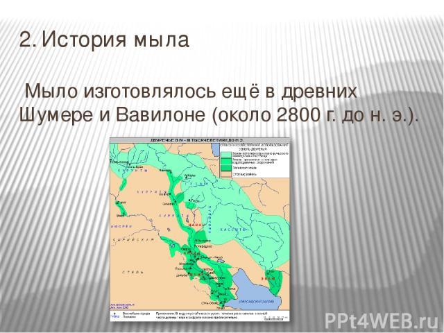 2. История мыла Мыло изготовлялось ещё в древних Шумере и Вавилоне (около 2800 г. до н. э.).