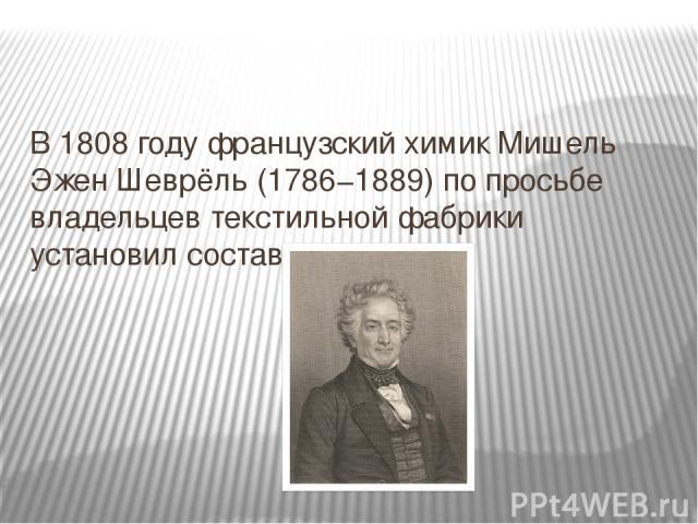 В 1808 году французский химик Мишель Эжен Шеврёль (1786−1889) по просьбе владельцев текстильной фабрики установил состав мыла.