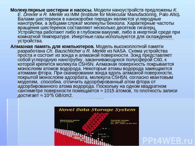 Молекулярные шестерни и насосы. Модели наноустройств предложены K. E. Drexler и R. Merkle из IMM (Institute for Molecular Manufactoring, Palo Alto). Валами шестеренок в нанокоробке передач являются углеродные нанотрубки, а зубцами служат молекулы бе…