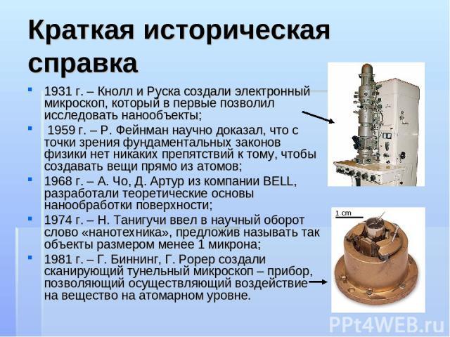 Краткая историческая справка 1931 г. – Кнолл и Руска создали электронный микроскоп, который в первые позволил исследовать нанообъекты; 1959 г. – Р. Фейнман научно доказал, что с точки зрения фундаментальных законов физики нет никаких препятствий к т…