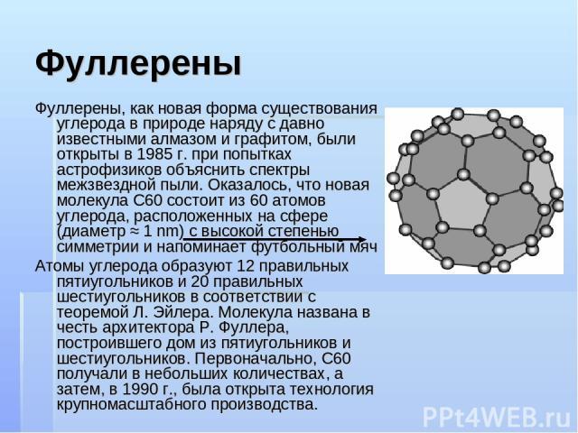 Фуллерены Фуллерены, как новая форма существования углерода в природе наряду с давно известными алмазом и графитом, были открыты в 1985 г. при попытках астрофизиков объяснить спектры межзвездной пыли. Оказалось, что новая молекула C60 состоит из 60 …