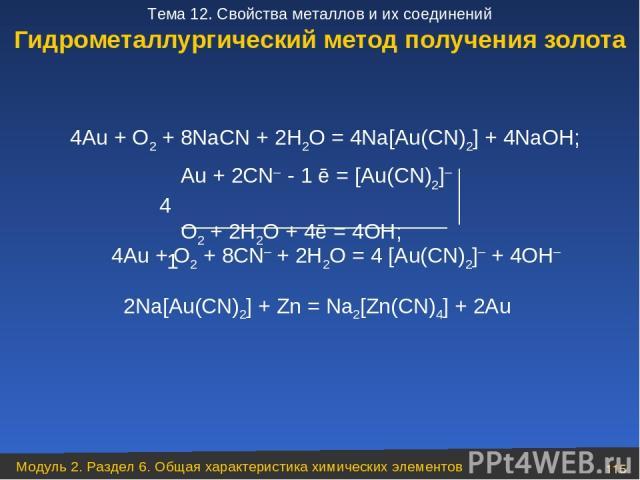 4Au + O2 + 8CN– + 2H2O = 4 [Au(CN)2]– + 4OH– Au + 2CN– - 1 ē = [Au(CN)2]– 4 O2 + 2H2O + 4ē = 4OH; 1 Гидрометаллургический метод получения золота 4Au + O2 + 8NaCN + 2H2O = 4Na[Au(CN)2] + 4NaOH; 2Na[Au(CN)2] + Zn = Na2[Zn(CN)4] + 2Au Модуль 2. Раздел …