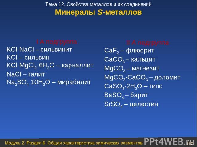 Минералы S-металлов I А подгруппа KCl·NaCl – сильвинит KCl – сильвин KCl·MgCl2·6H2O – карналлит NaCl – галит Na2SO4·10H2O – мирабилит II А подгруппа CaF2 – флюорит CaCO3 – кальцит MgCO3 – магнезит MgCO3·CaCO3 – доломит CaSO4·2H2O – гипс BaSO4 – бари…