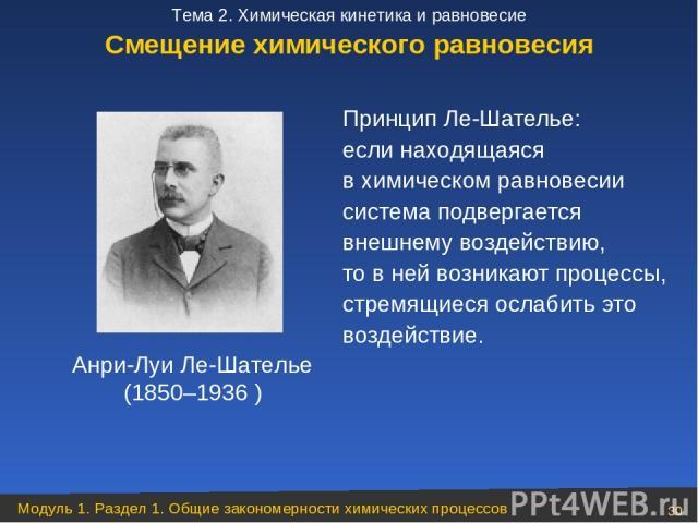 Принцип Ле-Шателье: если находящаяся в химическом равновесии система подвергается внешнему воздействию, товней возникают процессы, стремящиеся ослабить это воздействие. Анри-Луи Ле-Шателье (1850–1936 ) Смещение химического равновесия Модуль 1. Раз…