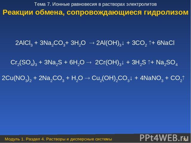 2AlCl3 + 3Na2CO3+ 3H2O 2Al(OH)3↓ + 3CO2 + 6NaCl Cr2(SO4)3 + 3Na2S + 6H2O 2Cr(OH)3↓ + 3H2S + Na2SO4 2Cu(NO3)2 + 2Na2CO3 + H2O Cu2(OH)2CO3↓ + 4NaNO3 + CO2 Реакции обмена, сопровождающиеся гидролизом Модуль 1. Раздел 4. Растворы и дисперсные системы * …