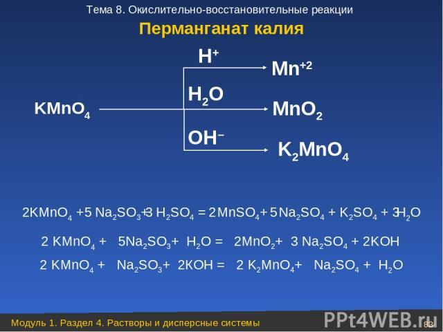 H2O KMnO4 Mn+2 MnO2 K2MnO4 H+ OH– 2KMnO4 + Na2SO3+ H2SO4 = MnSO4+ Na2SO4 + K2SO4 + H2O 5 3 2 5 3 2 KMnO4 + 5Na2SO3+ H2O = 2MnO2+ 3 Na2SO4 + 2KOH 2 KMnO4 + Na2SO3+ 2КOH = 2 K2MnO4+ Na2SO4 + H2O Перманганат калия Модуль 1. Раздел 4. Растворы и дисперс…