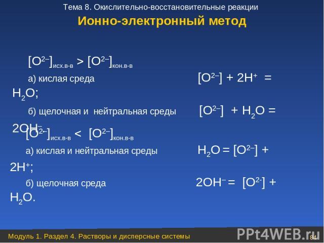 [O2–]исх.в-в [O2–]кон.в-в а) кислая среда [O2–] + 2H+ = H2O; б) щелочная и нейтральная среды [O2–] + H2O = 2OH–. [O2–]исх.в-в [O2–]кон.в-в а) кислая и нейтральная среды Н2О = [О2–] + 2Н+; б) щелочная среда 2ОН– = [О2-] + Н2О. Ионно-электронный метод…