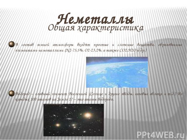 Неметаллы Общая характеристика В состав земной атмосферы входят простые и сложные вещества, образованные элементами-неметаллами (N2-75,5%, O2-23,2%, а также CO2,H2O и др.) Водород – главный элемент Вселенной (Солнце и другие звёзды, газовые облака и…