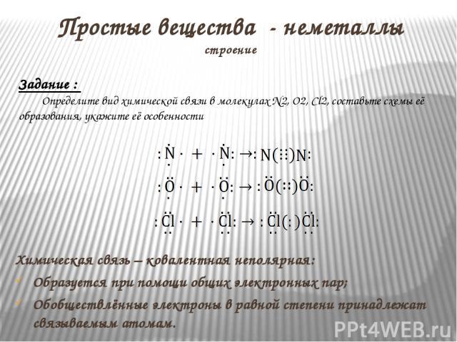 Простые вещества - неметаллы строение Химическая связь – ковалентная неполярная: Образуется при помощи общих электронных пар; Обобществлённые электроны в равной степени принадлежат связываемым атомам. Задание : Определите вид химической связи в моле…