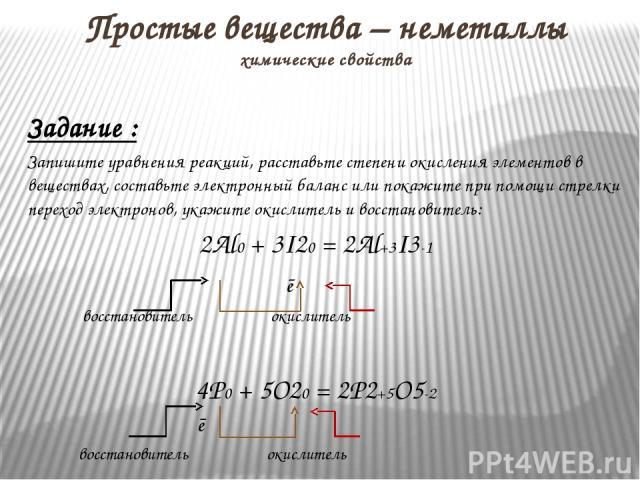 Задание : Запишите уравнения реакций, расставьте степени окисления элементов в веществах, составьте электронный баланс или покажите при помощи стрелки переход электронов, укажите окислитель и восстановитель: 2Al0 + 3I20 = 2Al+3I3-1 ē восстановитель …