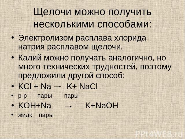 Щелочи можно получить несколькими способами: Электролизом расплава хлорида натрия расплавом щелочи. Калий можно получать аналогично, но много технических трудностей, поэтому предложили другой способ: KCl + Na K+ NaCl р-р пары пары KOH+Na K+NaOH жидк пары