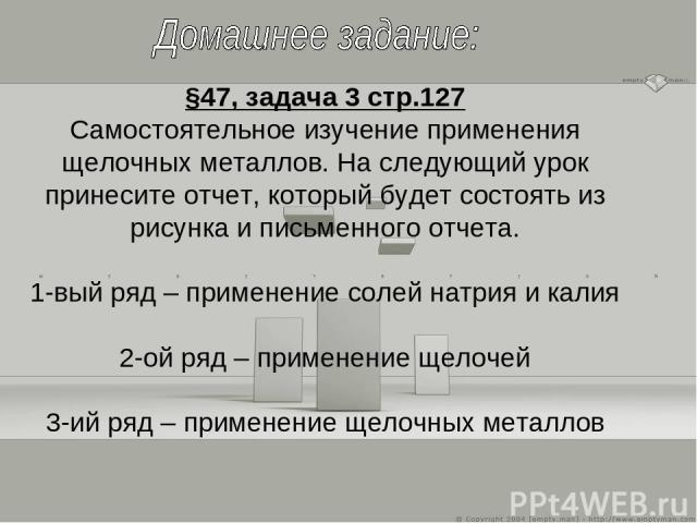 §47, задача 3 стр.127 Самостоятельное изучение применения щелочных металлов. На следующий урок принесите отчет, который будет состоять из рисунка и письменного отчета. 1-вый ряд – применение солей натрия и калия 2-ой ряд – применение щелочей 3-ий ря…