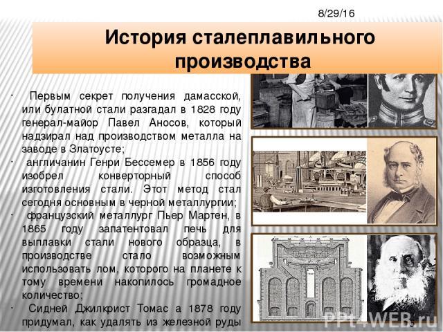 Первым секрет получения дамасской, или булатной стали разгадал в 1828 году генерал-майор Павел Аносов, который надзирал над производством металла на заводе в Златоусте; англичанин Генри Бессемер в 1856 году изобрел конверторный способ изготовления с…