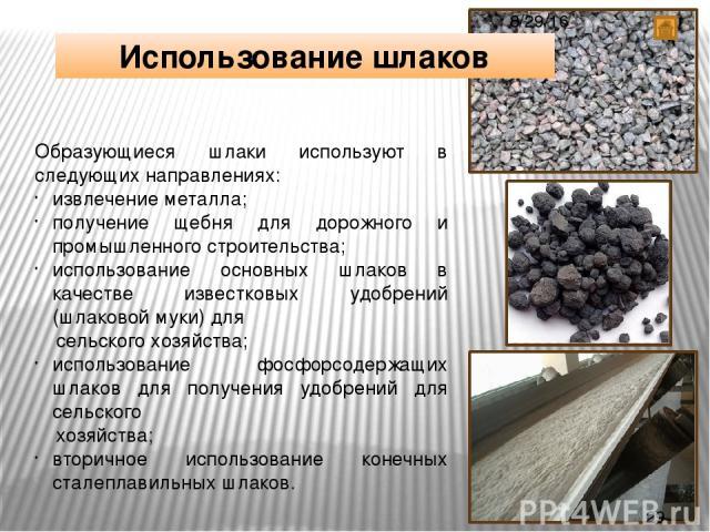 Образующиеся шлаки используют в следующих направлениях: извлечение металла; получение щебня для дорожного и промышленного строительства; использование основных шлаков в качестве известковых удобрений (шлаковой муки) для сельского хозяйства; использо…