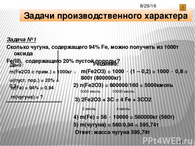 Задачи производственного характера Задача №1 Сколько чугуна, содержащего 94% Fe, можно получить из 1000т оксида Fe(III), содержащего 20% пустой породы? Дано: m(Fe2O3 с прим.) = 1000кг (пуст. пор.) = 20% = 0,2 (Fe) = 94% = 0,94 m(чугуна) = ? Решение:…