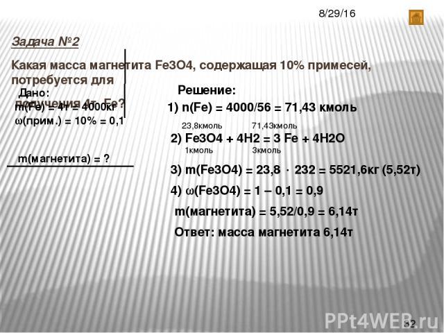 Задача №2 Какая масса магнетита Fe3O4, содержащая 10% примесей, потребуется для получения 4т Fe? Дано: m(Fe) = 4т = 4000кг (прим.) = 10% = 0,1 m(магнетита) = ? Решение: 1) n(Fe) = 4000/56 = 71,43 кмоль 2) Fe3O4 + 4Н2 = 3 Fe + 4Н2О 23,8кмоль 71,43кмо…