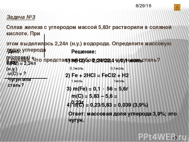 Задача №3 Сплав железа с углеродом массой 5,83г растворили в соляной кислоте. При этом выделилось 2,24л (н.у.) водорода. Определите массовую долю углерода в сплаве. Что представлял собой сплав: чугун или сталь? Дано: m(сплава) = 5,83г V(Н2) = 2,24л …