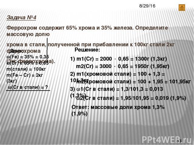 Задача №4 Феррохром содержит 65% хрома и 35% железа. Определите массовую долю хрома в стали, полученной при прибавлении к 100кг стали 2кг феррохрома (3кг феррохрома). Дано: (Fe) = 35% = 0,35 (Cr) = 65% = 0,65 m(стали) = 100кг m(Fe – Cr) = 2кг (3кг) …