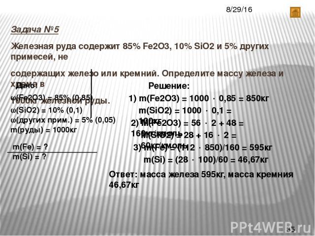 Задача №5 Железная руда содержит 85% Fe2O3, 10% SiO2 и 5% других примесей, не содержащих железо или кремний. Определите массу железа и хрома в 1000кг железной руды. Дано: (Fe2O3) = 85% (0,85) (SiO2) = 10% (0,1) (других прим.) = 5% (0,05) m(руды) = 1…