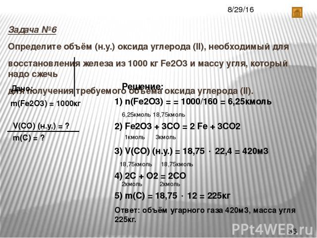 Задача №6 Определите объём (н.у.) оксида углерода (II), необходимый для восстановления железа из 1000 кг Fe2O3 и массу угля, который надо сжечь для получения требуемого объёма оксида углерода (II). Дано: m(Fe2О3) = 1000кг V(CO) (н.у.) = ? m(С) = ? Р…